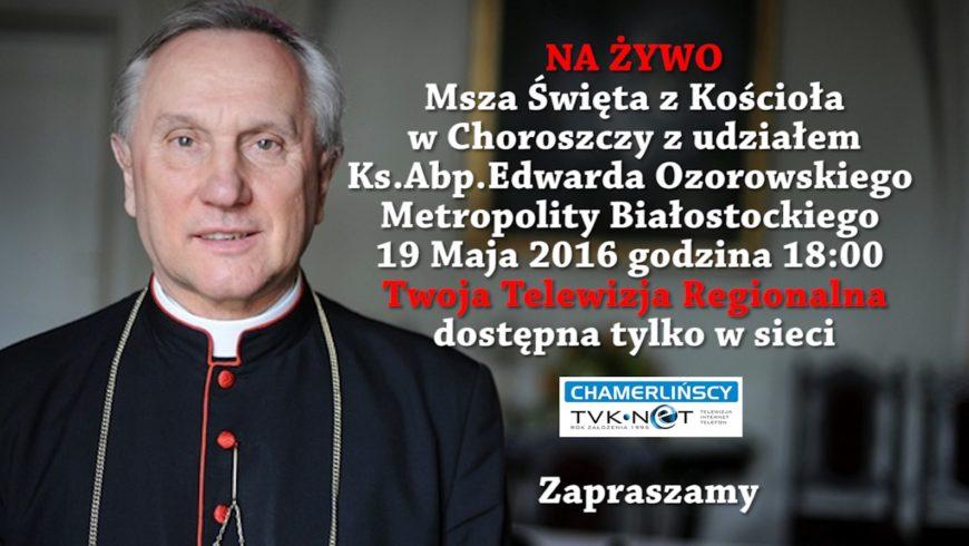 Ksiądz Arcybiskup przybędzie do Choroszczy. Będzie transmisja na żywo!